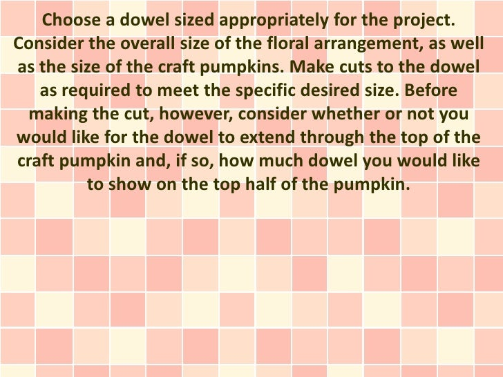 Choose a dowel sized appropriately for the project.Consider the overall size of the floral arrangement, as wellas the size...