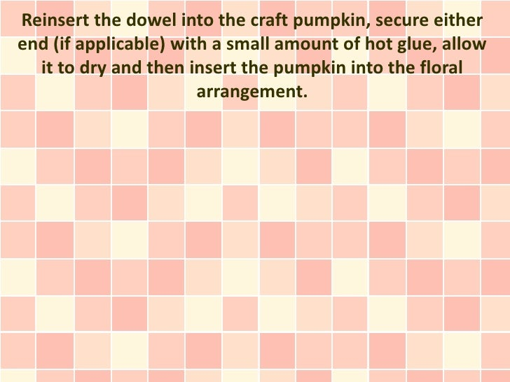 Reinsert the dowel into the craft pumpkin, secure eitherend (if applicable) with a small amount of hot glue, allow  it to ...