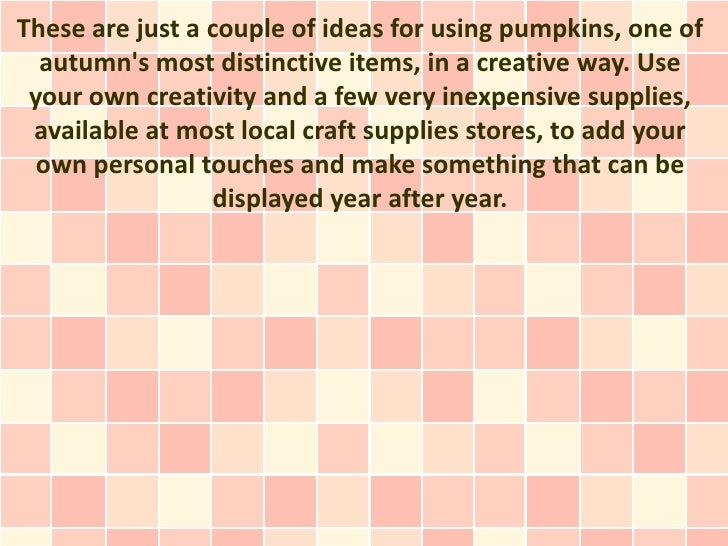 These are just a couple of ideas for using pumpkins, one of  autumns most distinctive items, in a creative way. Use your o...