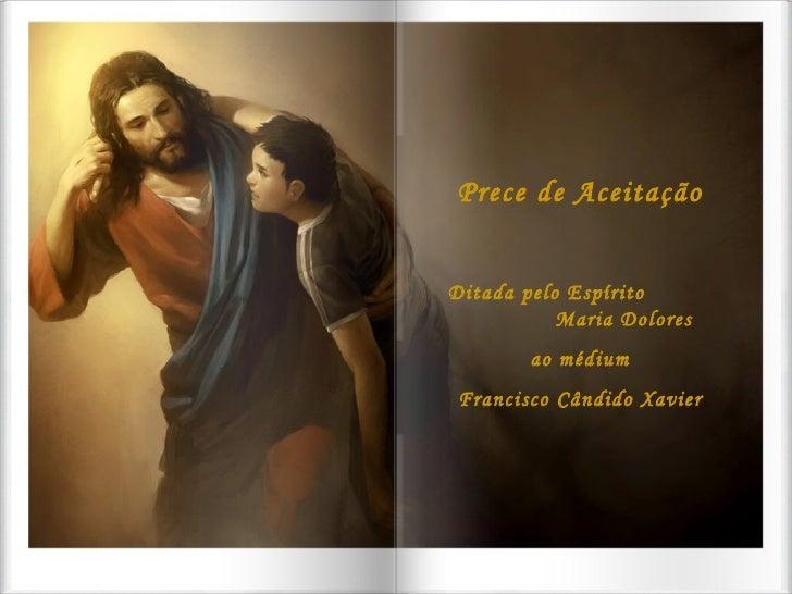 Prece de Aceitação Ditada pelo Espírito  Maria Dolores ao médium Francisco Cândido Xavier