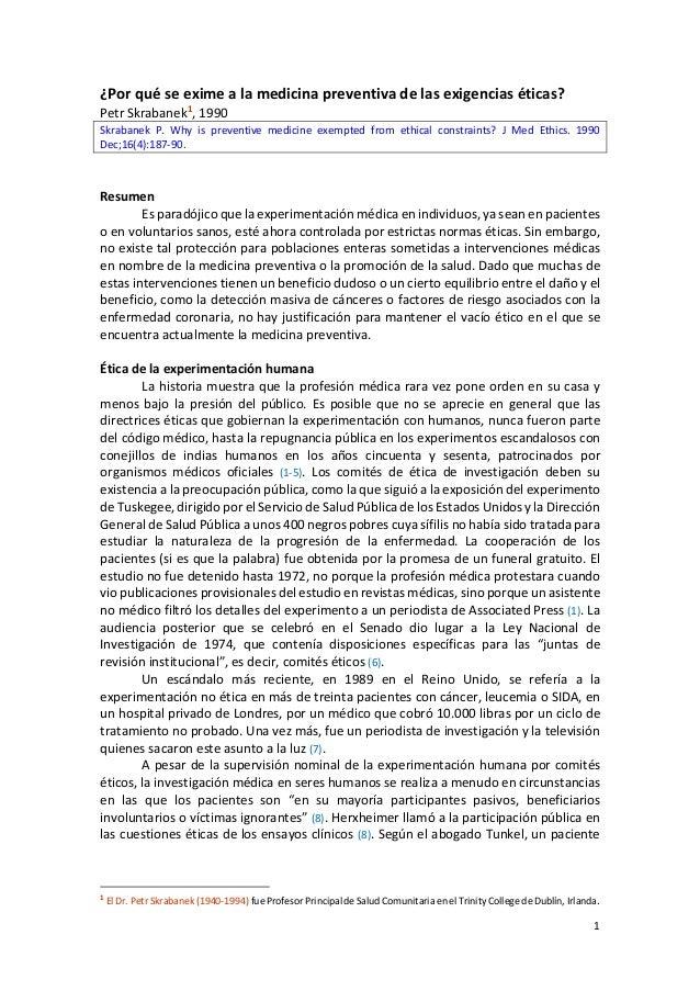 1 ¿Por qué se exime a la medicina preventiva de las exigencias éticas? Petr Skrabanek1, 1990 Skrabanek P. Why is preventiv...