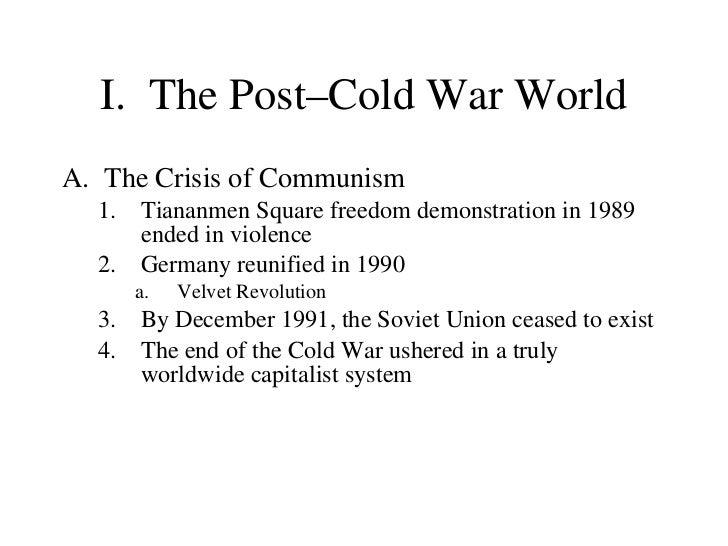 I. The Post–Cold War World <ul><li>The Crisis of Communism  </li></ul><ul><ul><li>Tiananmen Square freedom demonstration i...