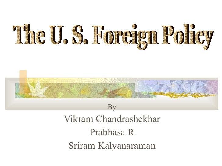 By Vikram Chandrashekhar Prabhasa R Sriram Kalyanaraman The U. S. Foreign Policy