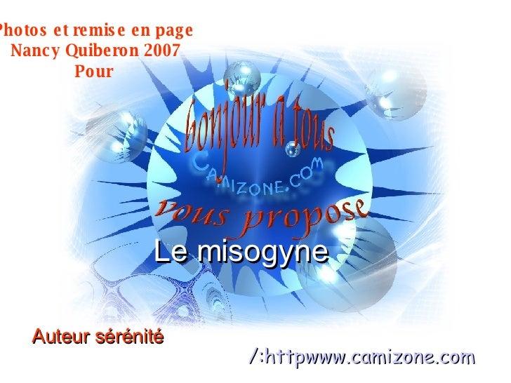 Le misogyne  Auteur sérénité  http:/ www.camizone.com Photos et remise en page  Nancy Quiberon 2007 Pour