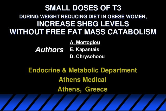 SMALL DOSES OF T3  DURING WEIGHT REDUCING DIET IN OBESE WOMEN,      INCREASE SHBG LEVELSWITHOUT FREE FAT MASS CATABOLISM  ...