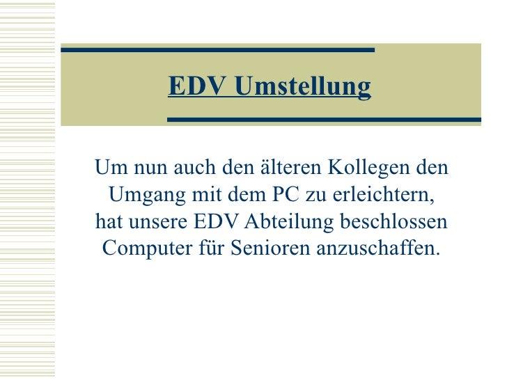 EDV Umstellung Um nun auch den älteren Kollegen den Umgang mit dem PC zu erleichtern, hat unsere EDV Abteilung beschlossen...