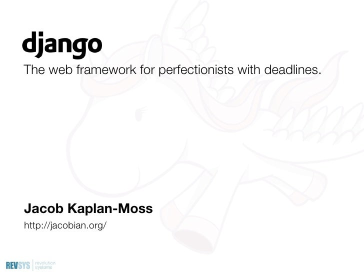 The web framework for perfectionists with deadlines.     Jacob Kaplan-Moss http://jacobian.org/