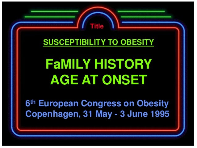 Title   SUSCEPTIBILITY TO OBESITY    FaMILY HISTORY     AGE AT ONSET6th European Congress on ObesityCopenhagen, 31 May - 3...