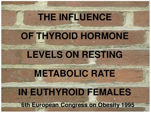 THE INFLUENCEOF THYROID HORMONE LEVELS ON RESTING    METABOLIC RATEIN EUTHYROID FEMALES6th European Congress on Obesity 1995