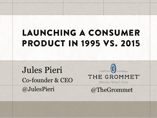 Launching a consumer product in 1995 vs. 2015 Jules Pieri Co-founder & CEO @JulesPieri @TheGrommet
