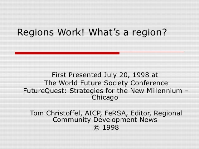 Regions Work! What's a region?         First Presented July 20, 1998 at       The World Future Society Conference FutureQu...