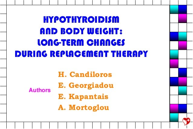 HYPOTHYROIDISM     AND BODY WEIGHT:    LONG-TERM CHANGESDURING REPLACEMENT THERAPY            H. Candiloros            E. ...