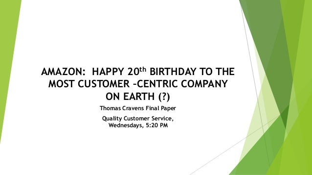 AMAZON: HAPPY 20th BIRTHDAY TO THE MOST CUSTOMER –CENTRIC COMPANY ON EARTH (?) Thomas Cravens Final Paper Quality Customer...