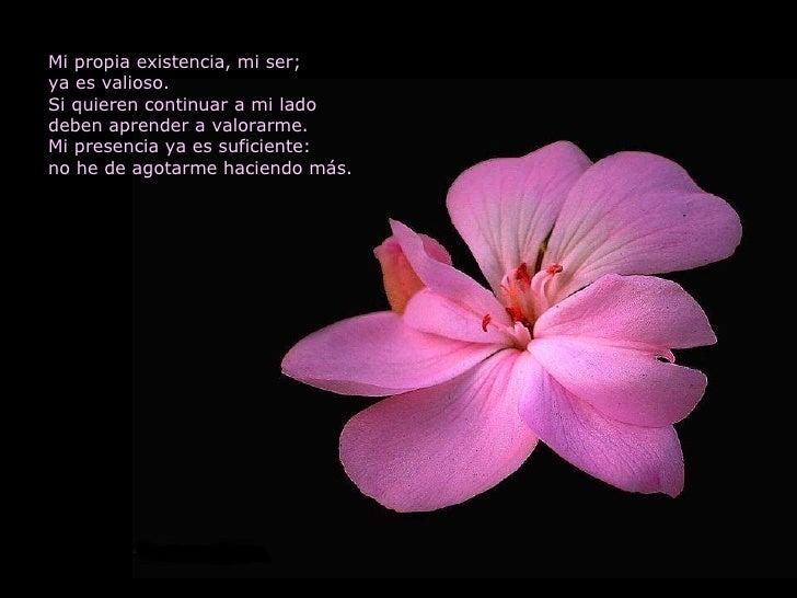 Mi propia existencia, mi ser; ya es valioso. Si quieren continuar a mi lado deben aprender a valorarme. Mi presencia ya es...