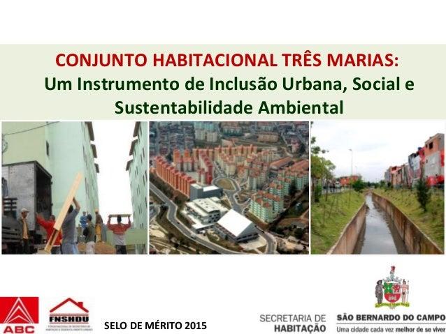 CONJUNTO HABITACIONAL TRÊS MARIAS: Um Instrumento de Inclusão Urbana, Social e Sustentabilidade Ambiental SELO DE MÉRITO 2...