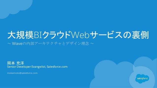 大規模BIクラウドWebサービスの裏側 ~ Waveの内部アーキテクチャとデザイン理念 ~ 岡本 充洋 Senior Developer Evangelist, Salesforce.com mokamoto@salesforce.com