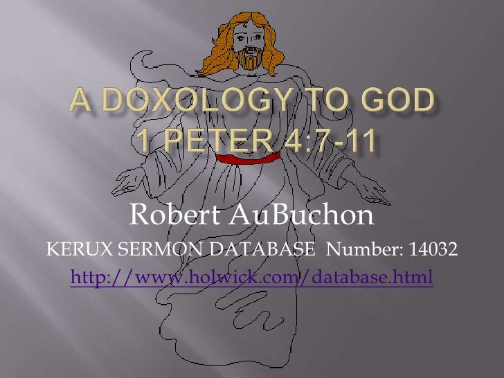A Doxology To God 1 Peter 4:7-11<br />Robert AuBuchon<br />KERUX SERMON DATABASE  Number: 14032<br />http://www.holwick.co...