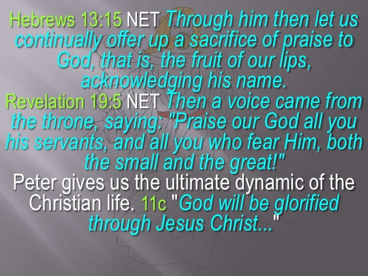 Hebrews 13:15 NET Through him then let us continually offer up a sacrifice of praise to God, that is, the fruit of our lip...