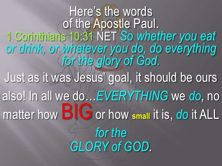 Here's the words <br />of the Apostle Paul.<br />1 Corinthians 10:31 NET So whether you eat or drink, or whatever you do, ...