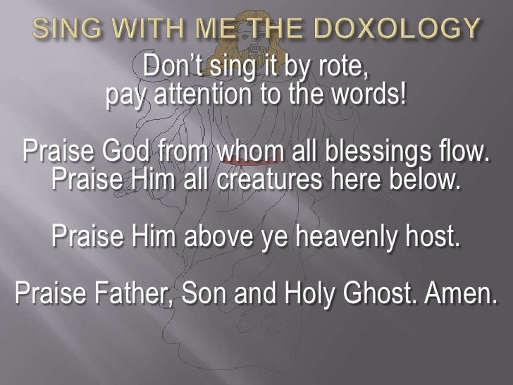 SING WITH ME THE DOXOLOGY<br />Don't sing it by rote, <br />pay attention to the words!<br />Praise God from whom all bles...