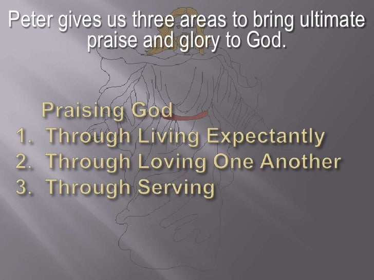 Peter gives us three areas to bring ultimate praise and glory to God. <br />  Praising God  1.  Through Living Expectantl...