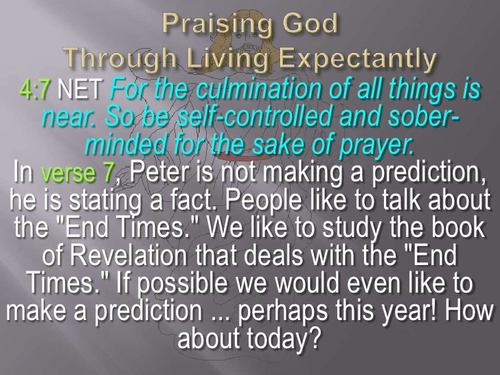 Praising God Through Living Expectantly<br />4:7 NET For the culmination of all things is near. So be self-controlled and ...