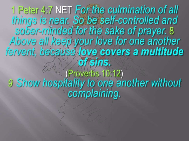 1 Peter 4:7 NET For the culmination of all things is near. So be self-controlled and sober-minded for the sake of prayer. ...