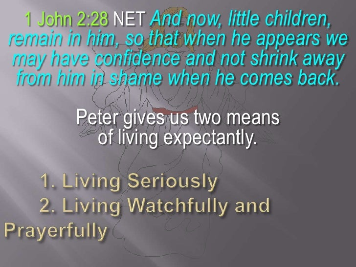 1 John 2:28 NET And now, little children, remain in him, so that when he appears we may have confidence and not shrink awa...