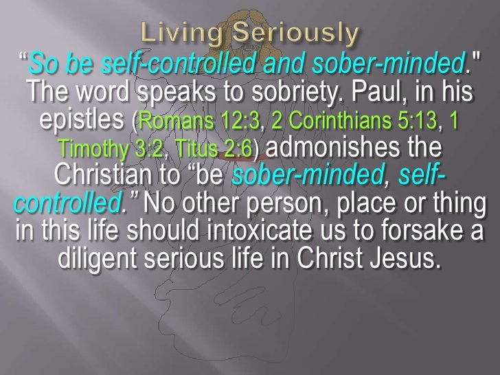 """Living Seriously<br />""""So be self-controlled and sober-minded.""""<br />The word speaks to sobriety. Paul, in his epistles (R..."""