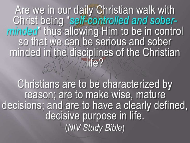 """Are we in our daily Christian walk with Christ being """"self-controlled and sober-minded"""" thus allowing Him to be in control..."""
