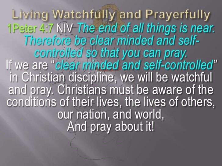 Living Watchfully and Prayerfully<br />1Peter 4:7 NIV The end of all things is near. Therefore be clear minded and self-co...