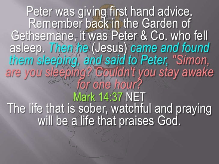 Peter was giving first hand advice. Remember back in the Garden of Gethsemane, it was Peter & Co. who fell asleep. Then he...
