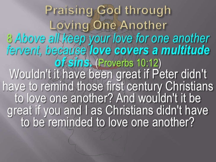 Praising God through Loving One Another<br />8Above all keep your love for one another fervent, because love covers a mult...