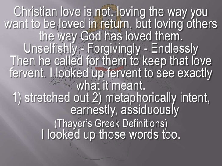 Christian love is not. loving the way you want to be loved in return, but loving others the way God has loved them. <br />...