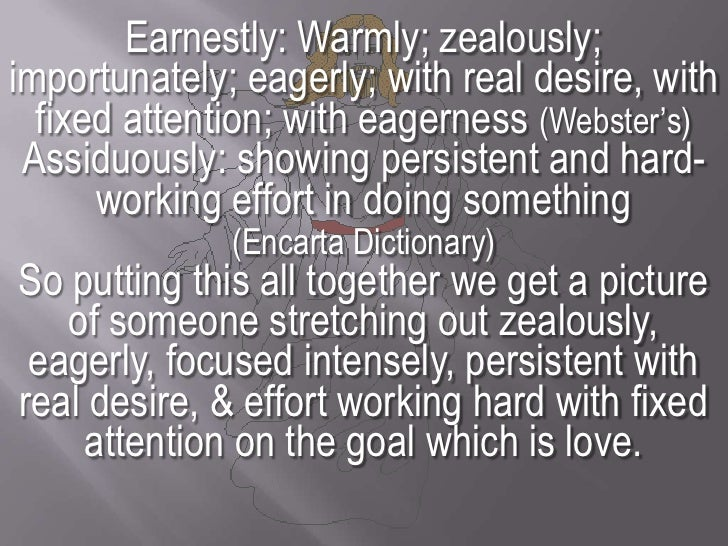 Earnestly: Warmly; zealously; importunately; eagerly; with real desire, with fixed attention; with eagerness (Webster's) A...