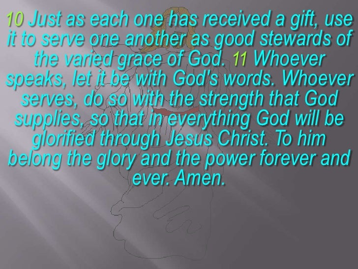 10 Just as each one has received a gift, use it to serve one another as good stewards of the varied grace of God. 11 Whoev...