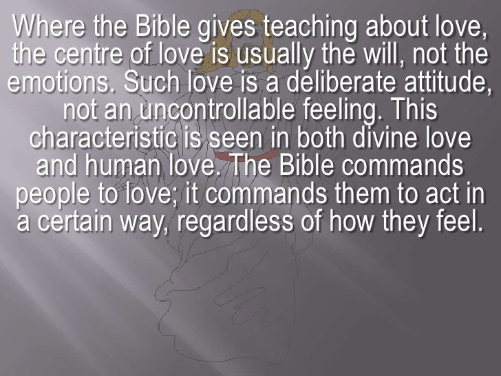 Where the Bible gives teaching about love, the centre of love is usually the will, not the emotions. Such love is a delibe...