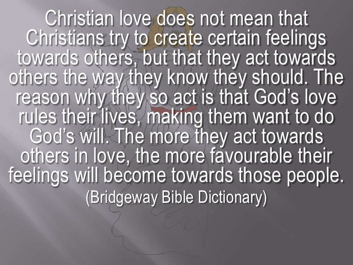 Christian love does not mean that Christians try to create certain feelings towards others, but that they act towards othe...
