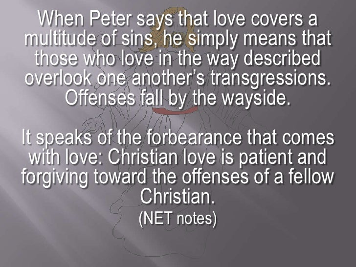 When Peter says that love covers a multitude of sins, he simply means that those who love in the way described overlook on...