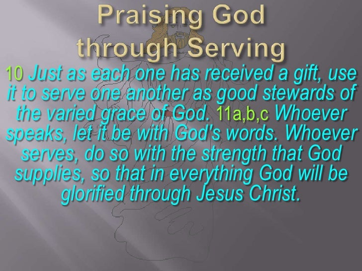 Praising God through Serving<br />10 Just as each one has received a gift, use it to serve one another as good stewards of...