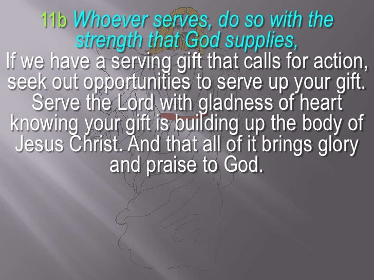11bWhoever serves, do so with the strength that God supplies, <br />If we have a serving gift that calls for action, seek ...