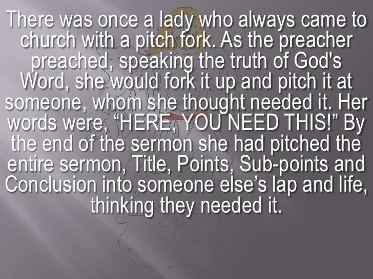 There was once a lady who always came to church with a pitch fork. As the preacher preached, speaking the truth of God's W...