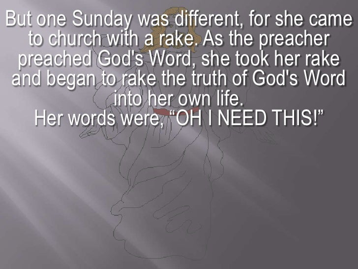 But one Sunday was different, for she came to church with a rake. As the preacher preached God's Word, she took her rake a...