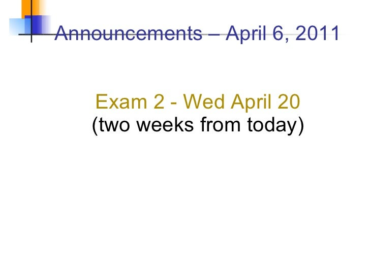 Announcements – April 6, 2011 Exam 2 - Wed April 20 (two weeks from today)