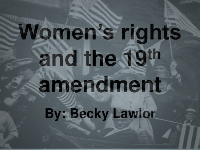 Women's rights and the 19th amendment By: Becky Lawlor