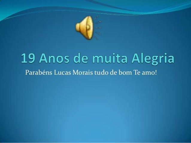 Parabéns Lucas Morais tudo de bom Te amo!
