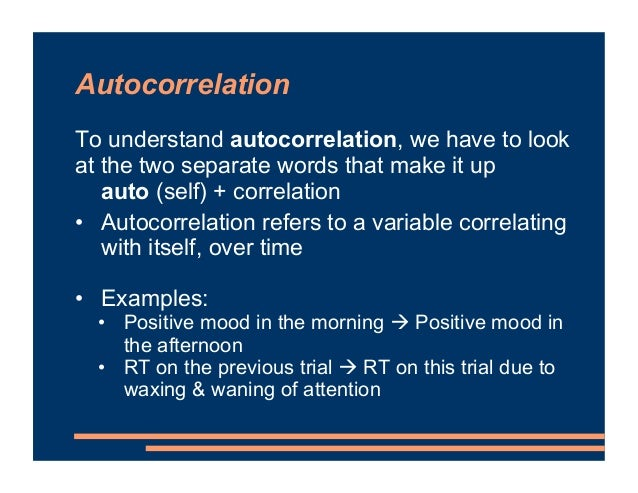Autocorrelation To understand autocorrelation, we have to look at the two separate words that make it up auto (self) + cor...