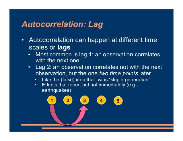 Autocorrelation: Lag • Autocorrelation can happen at different time scales or lags • Most common is lag 1: an observation ...