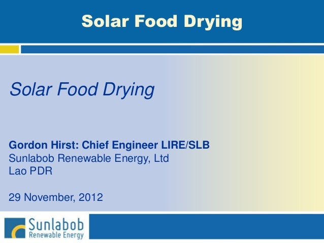 Solar Food Drying Gordon Hirst: Chief Engineer LIRE/SLB Sunlabob Renewable Energy, Ltd Lao PDR 29 November, 2012 Solar Foo...