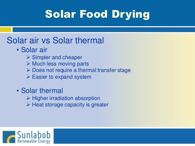 Solar Food Drying Solar air vs Solar thermal • Solar air  Simpler and cheaper  Much less moving parts  Does not require...